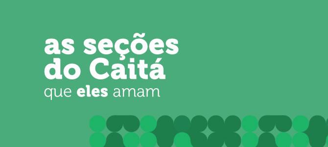 As seções do Caitá que ELES amam!
